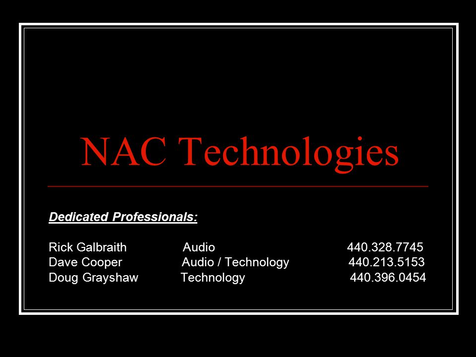 NAC Technologies Dedicated Professionals: Rick Galbraith Audio 440.328.7745 Dave Cooper Audio / Technology 440.213.5153 Doug Grayshaw Technology 440.396.0454