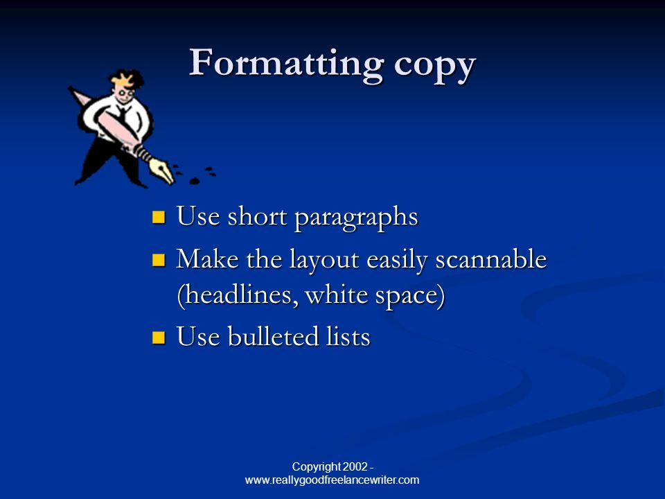 Copyright 2002 - www.reallygoodfreelancewriter.com Formatting copy Use short paragraphs Use short paragraphs Make the layout easily scannable (headlin