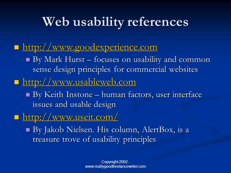Copyright 2002 - www.reallygoodfreelancewriter.com Web usability references http://www.goodexperience.com http://www.goodexperience.com http://www.goodexperience.com By Mark Hurst – focuses on usability and common sense design principles for commercial websites By Mark Hurst – focuses on usability and common sense design principles for commercial websites http://www.usableweb.com http://www.usableweb.com http://www.usableweb.com By Keith Instone – human factors, user interface issues and usable design By Keith Instone – human factors, user interface issues and usable design http://www.useit.com/ http://www.useit.com/ http://www.useit.com/ By Jakob Nielsen.