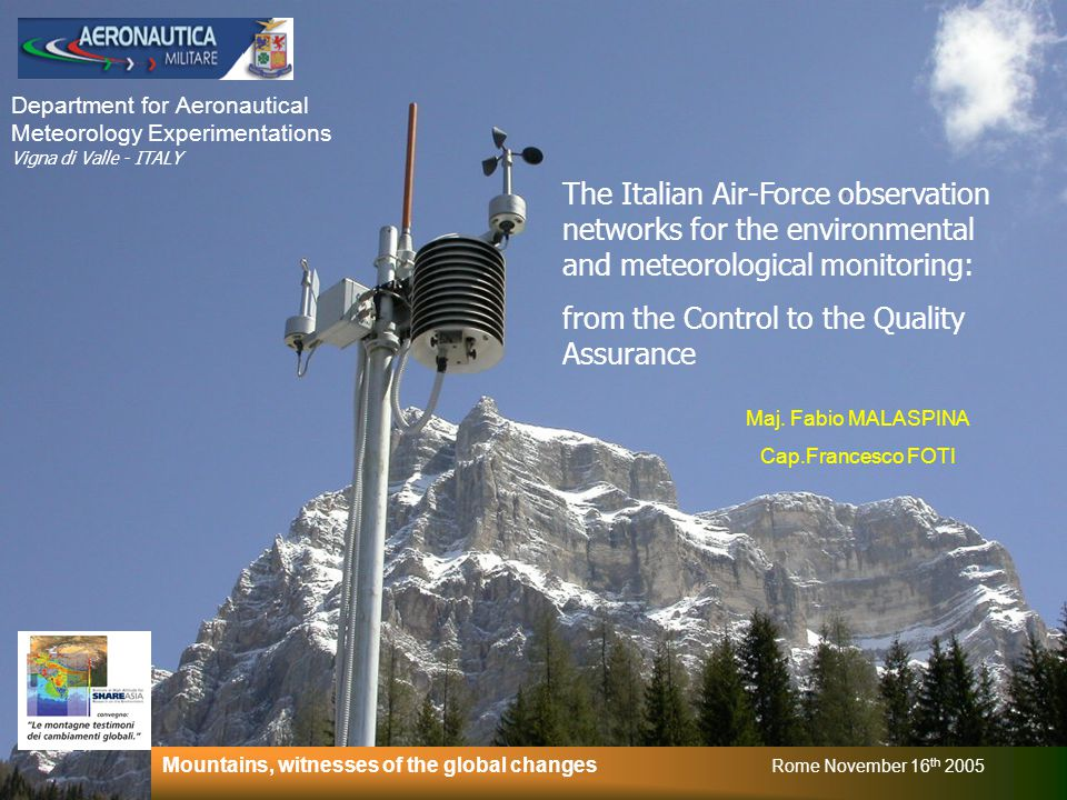 Department for Aeronautical Meteorology Experimentations Vigna di Valle - ITALY The Italian Air-Force observation networks for the environmental and meteorological monitoring: from the Control to the Quality Assurance Mountains, witnesses of the global changes Rome November 16 th 2005 Maj.