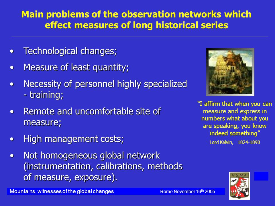 Main problems of the observation networks which effect measures of long historical series Technological changes;Technological changes; Measure of least quantity;Measure of least quantity; Necessity of personnel highly specialized - training;Necessity of personnel highly specialized - training; Remote and uncomfortable site of measure;Remote and uncomfortable site of measure; High management costs;High management costs; Not homogeneous global network (instrumentation, calibrations, methods of measure, exposure).Not homogeneous global network (instrumentation, calibrations, methods of measure, exposure).