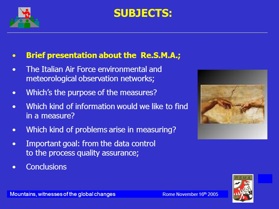 Mountains, witnesses of the global changes Rome November 16 th 2005 Brief presentation about the Re.S.M.A.; The Italian Air Force environmental and meteorological observation networks; Which's the purpose of the measures.