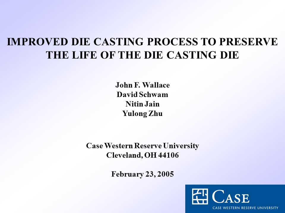 IMPROVED DIE CASTING PROCESS TO PRESERVE THE LIFE OF THE DIE CASTING DIE John F. Wallace David Schwam Nitin Jain Yulong Zhu Case Western Reserve Unive
