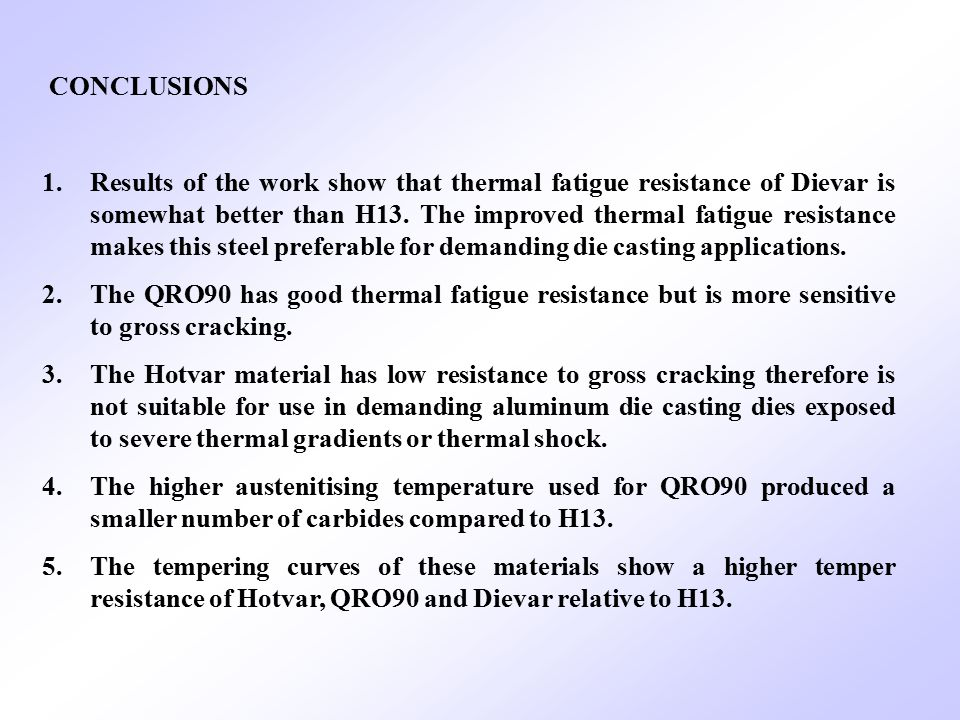CONCLUSIONS 1.Results of the work show that thermal fatigue resistance of Dievar is somewhat better than H13. The improved thermal fatigue resistance