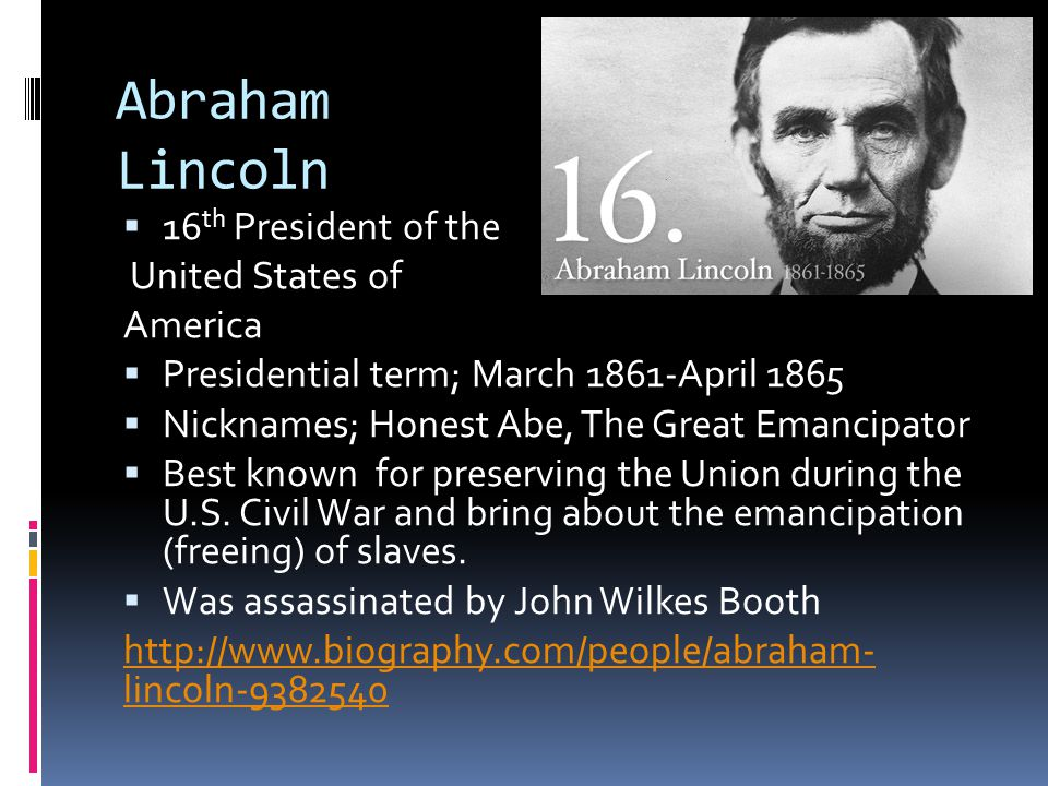Abraham Lincoln  16 th President of the United States of America  Presidential term; March 1861-April 1865  Nicknames; Honest Abe, The Great Emanci