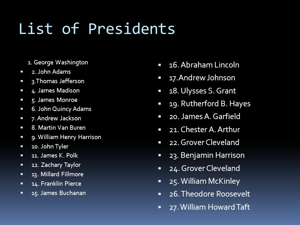 List of Presidents 1. George Washington  2. John Adams  3.Thomas Jefferson  4. James Madison  5. James Monroe  6. John Quincy Adams  7. Andrew J