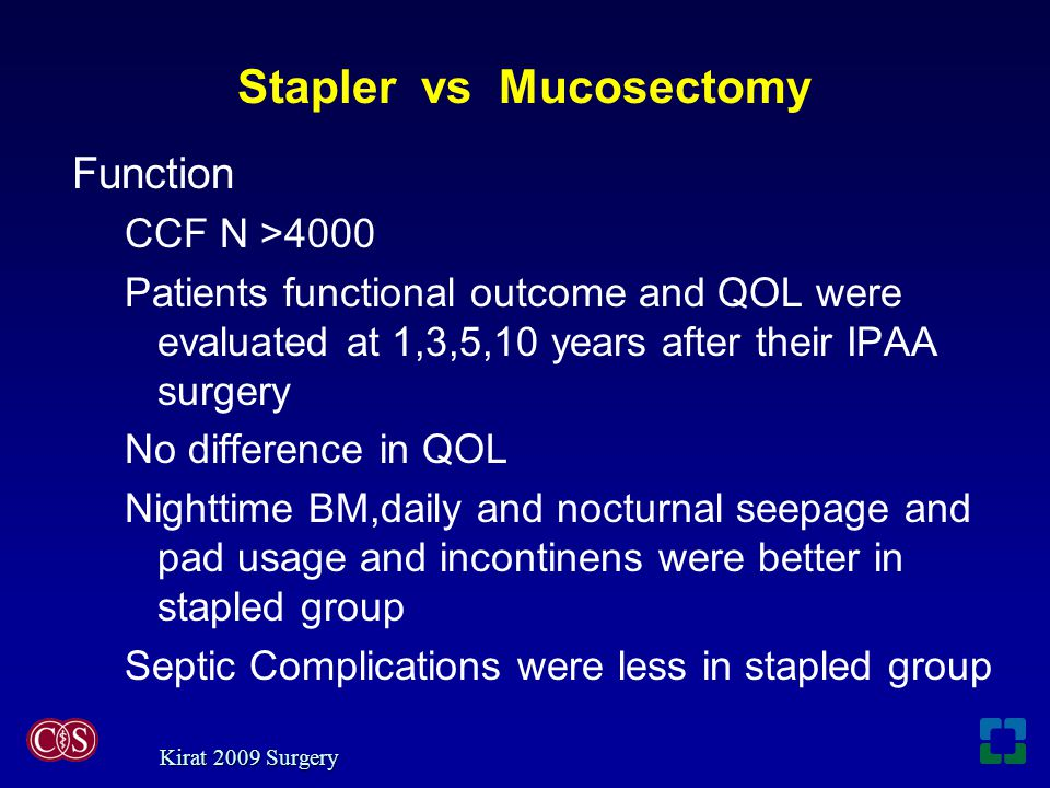 Stapler vs Mucosectomy Function CCF N >4000 Patients functional outcome and QOL were evaluated at 1,3,5,10 years after their IPAA surgery No difference in QOL Nighttime BM,daily and nocturnal seepage and pad usage and incontinens were better in stapled group Septic Complications were less in stapled group Kirat 2009 Surgery