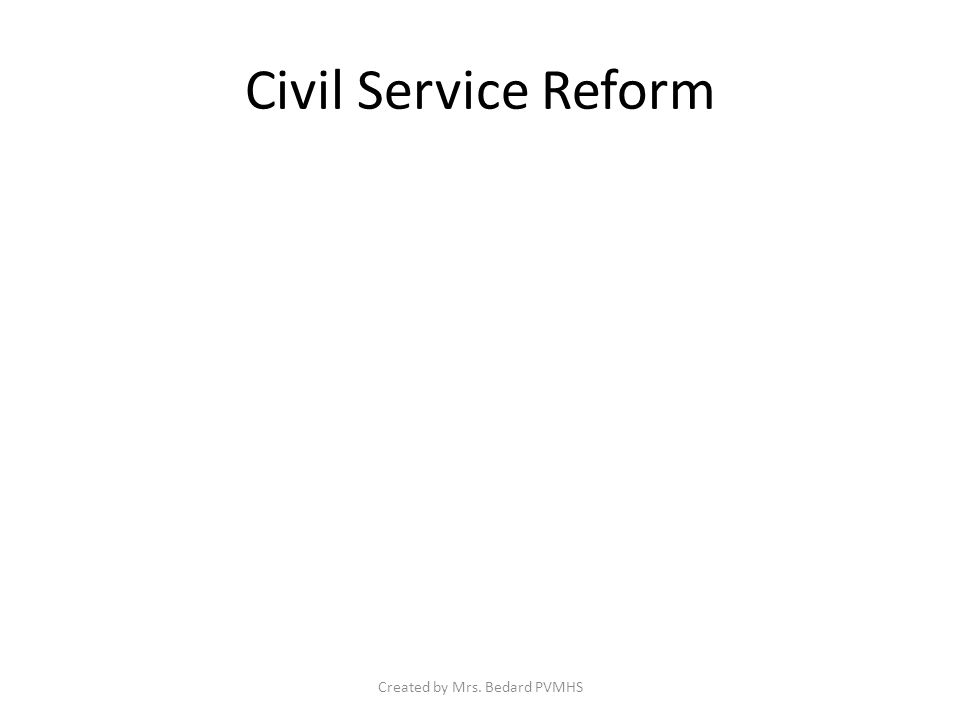 Civil Service Reform Created by Mrs. Bedard PVMHS