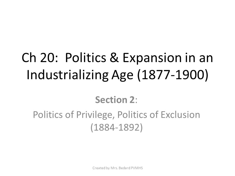Ch 20: Politics & Expansion in an Industrializing Age (1877-1900) Section 2: Politics of Privilege, Politics of Exclusion (1884-1892) Created by Mrs.
