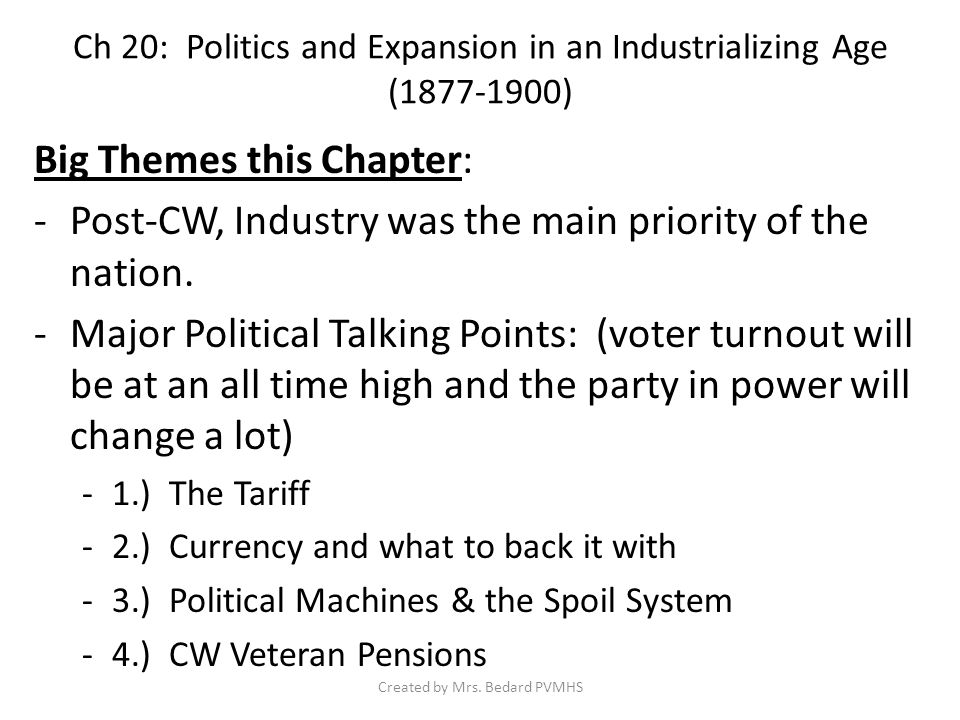 Ch 20: Politics and Expansion in an Industrializing Age (1877-1900) Big Themes this Chapter: -Laissez-Faire politics were favored by both major parties (Dems & Reps) -Unregulated rapid industrial growth came at a cost to society.