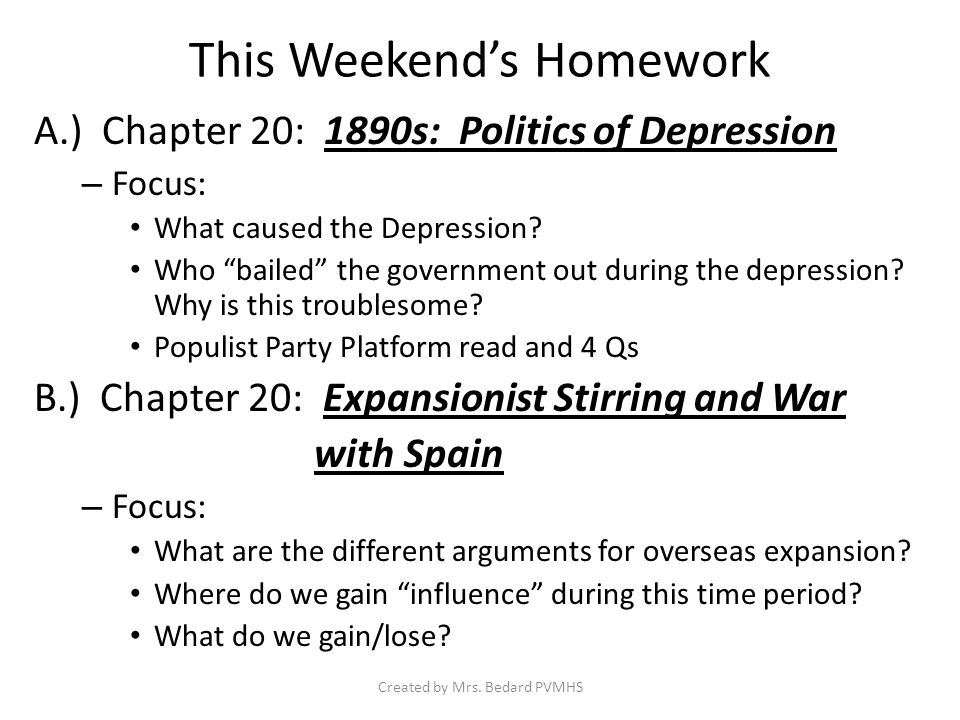This Weekend's Homework A.) Chapter 20: 1890s: Politics of Depression – Focus: What caused the Depression.