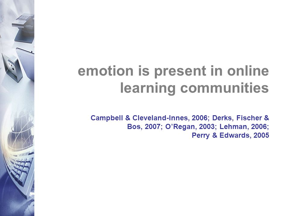 emotion is present in online learning communities Campbell & Cleveland-Innes, 2006; Derks, Fischer & Bos, 2007; O'Regan, 2003; Lehman, 2006; Perry & Edwards, 2005