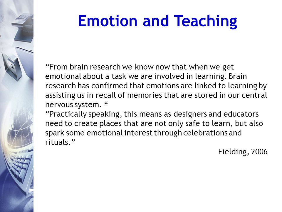 Emotion and Teaching From brain research we know now that when we get emotional about a task we are involved in learning.