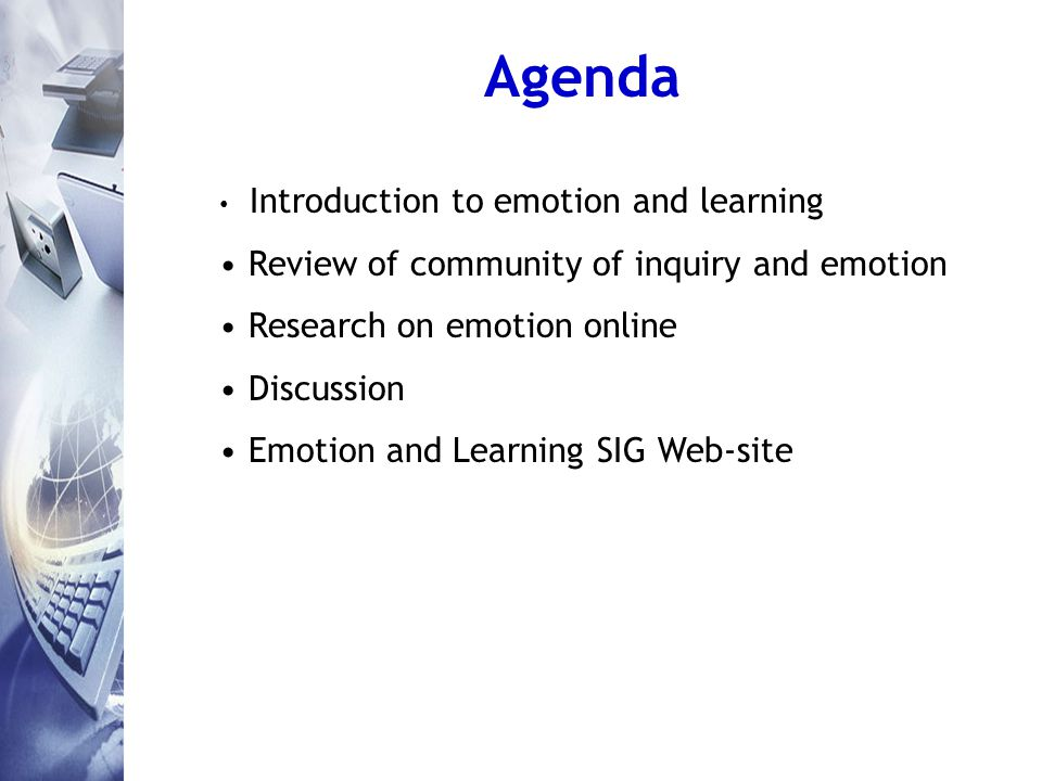 Agenda Introduction to emotion and learning Review of community of inquiry and emotion Research on emotion online Discussion Emotion and Learning SIG Web-site