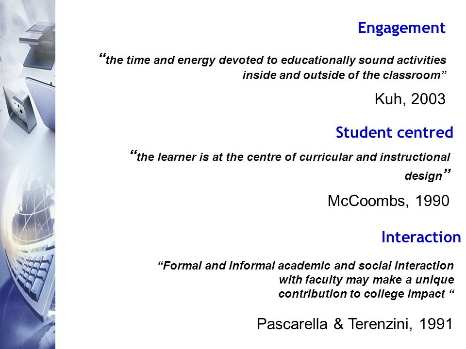 Engagement the time and energy devoted to educationally sound activities inside and outside of the classroom Kuh, 2003 Student centred the learner is at the centre of curricular and instructional design McCoombs, 1990 Interaction Formal and informal academic and social interaction with faculty may make a unique contribution to college impact Pascarella & Terenzini, 1991