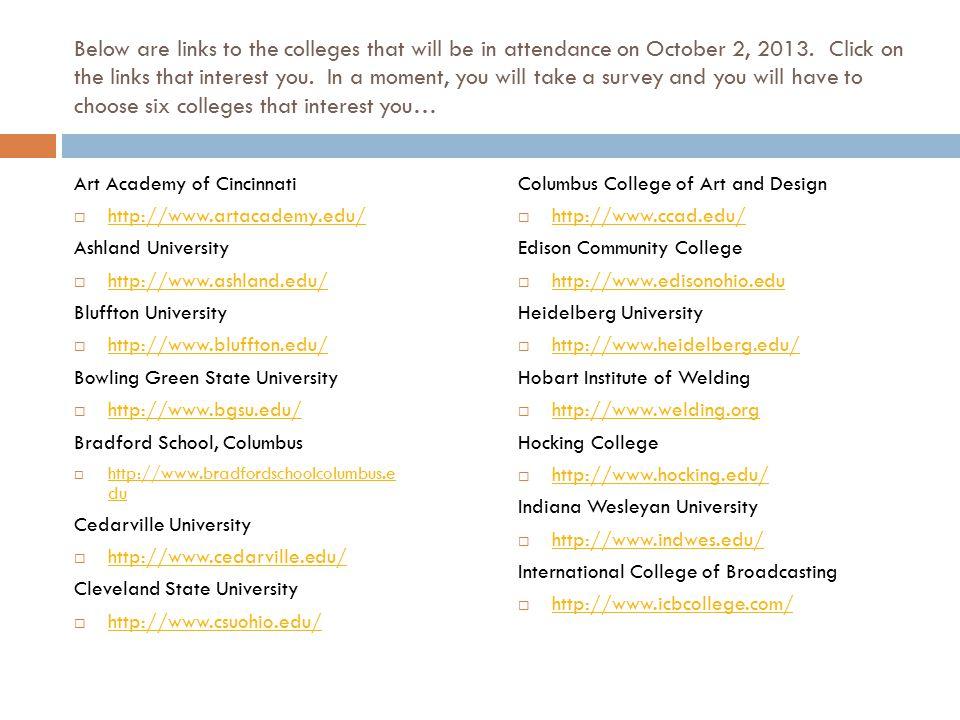 College Links Continued… ITT Technical Institute  http://www.itt-tech.edu/campus/scho ol.cfm?lloc_num=13 http://www.itt-tech.edu/campus/scho ol.cfm?lloc_num=13 Kettering College  http://www.kc.edu/ http://www.kc.edu/ Lake Erie College  http://www.lec.edu/ http://www.lec.edu/ Lourdes University  http://www.lourdes.edu/ http://www.lourdes.edu/ Miami Jacobs  http://www.miamijacobs.edu/ http://www.miamijacobs.edu/ Miami University  http://www.muohio.edu/ http://www.muohio.edu/ Morehead State University  http://www.moreheadstate.edu/ http://www.moreheadstate.edu/ Mount Carmel College of Nursing  http://www.mccn.edu/ http://www.mccn.edu/ University of Mount Union  http://www.mountunion.edu/ http://www.mountunion.edu/  Mount Vernon Nazarene  http://www.mvnu.edu/ http://www.mvnu.edu/ Muskingum University  http://www.muskingum.edu/home/index.html http://www.muskingum.edu/home/index.html Ohio Northern University  http://www.onu.edu/ http://www.onu.edu/ Ohio University  http://www.ohio.edu/ http://www.ohio.edu/ Ohio State University  http://www.osu.edu/ http://www.osu.edu/ Otterbein Universtiy  http://www.otterbein.edu/ http://www.otterbein.edu/ University of Rio Grande  http://www.rio.edu/ http://www.rio.edu/ School of Advertising Art  http://www.saa.edu http://www.saa.edu Shawnee State University  http://www.shawnee.edu/ http://www.shawnee.edu/