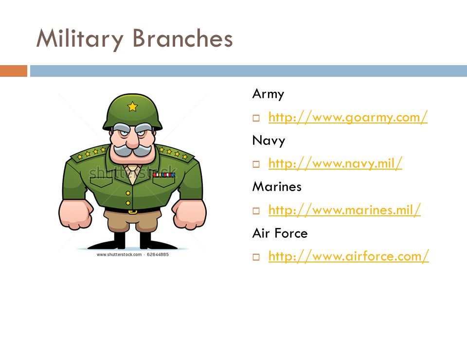 Military Branches Army  http://www.goarmy.com/ http://www.goarmy.com/ Navy  http://www.navy.mil/ http://www.navy.mil/ Marines  http://www.marines.mil/ http://www.marines.mil/ Air Force  http://www.airforce.com/ http://www.airforce.com/