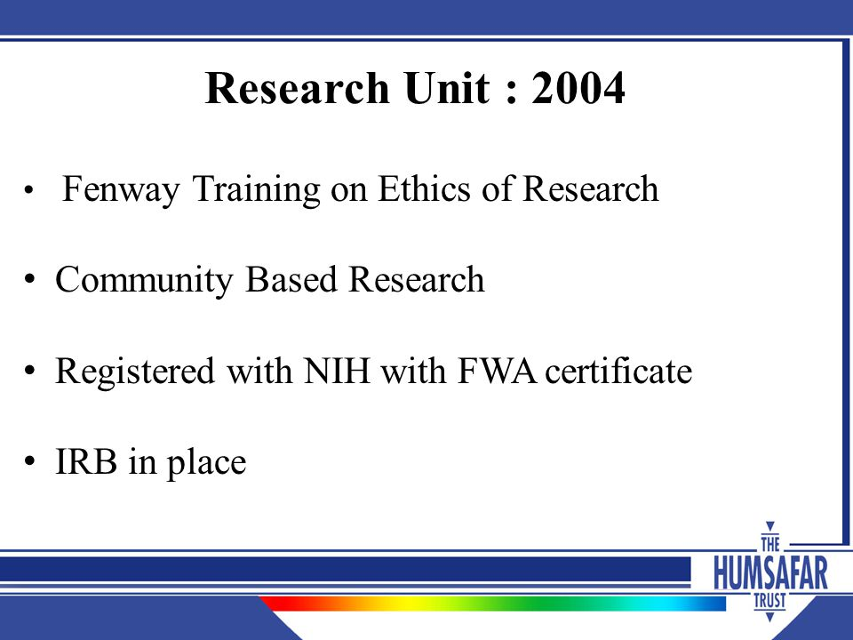 Research Unit : 2004 Fenway Training on Ethics of Research Community Based Research Registered with NIH with FWA certificate IRB in place