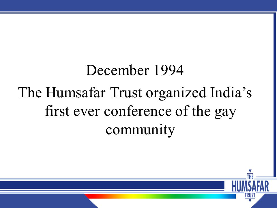 December 1994 The Humsafar Trust organized India's first ever conference of the gay community