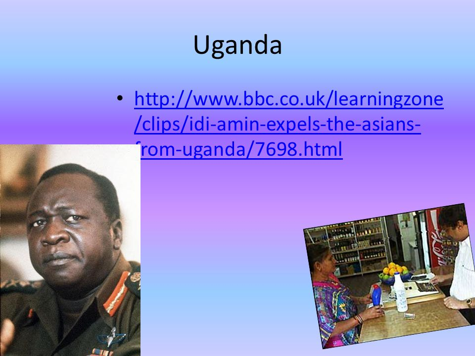 Uganda http://www.bbc.co.uk/learningzone /clips/idi-amin-expels-the-asians- from-uganda/7698.html http://www.bbc.co.uk/learningzone /clips/idi-amin-expels-the-asians- from-uganda/7698.html