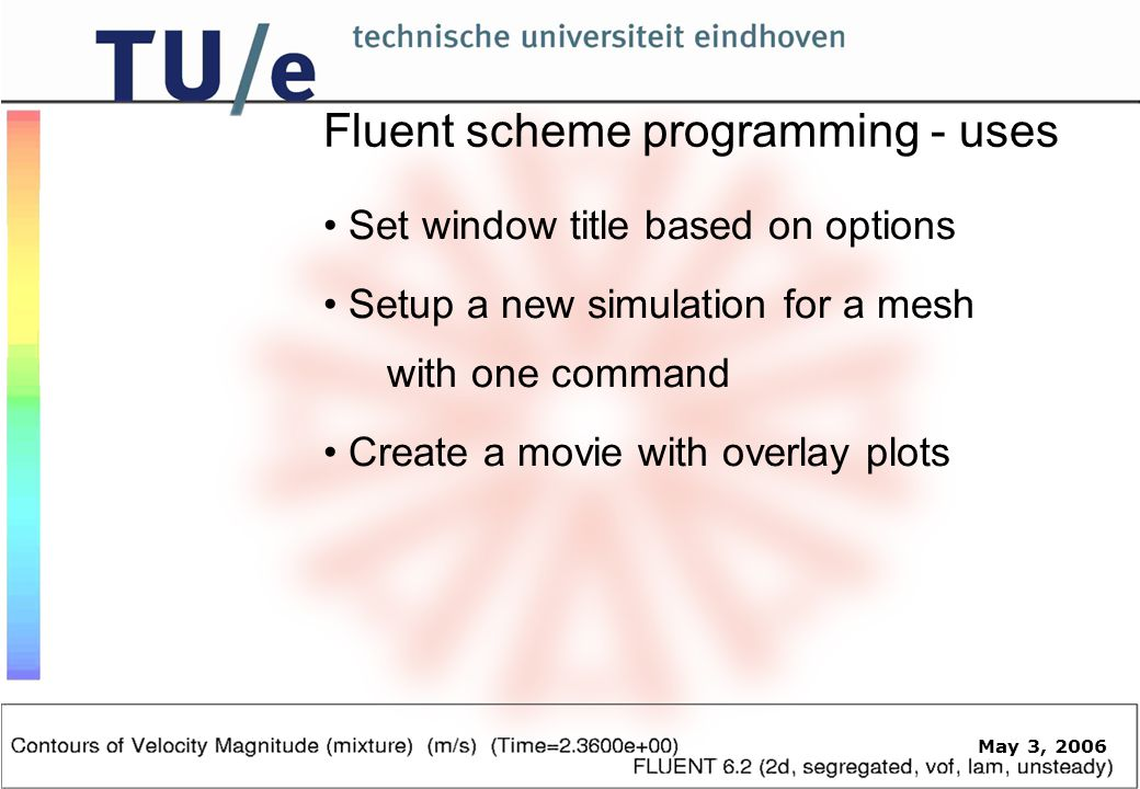May 3, 2006 Fluent scheme programming - uses Set window title based on options Setup a new simulation for a mesh with one command Create a movie with overlay plots