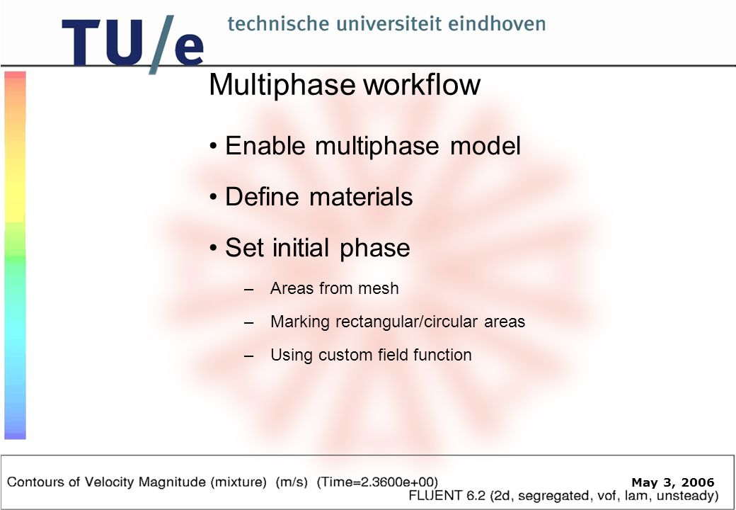 May 3, 2006 Multiphase workflow Enable multiphase model Define materials Set initial phase – Areas from mesh – Marking rectangular/circular areas – Using custom field function