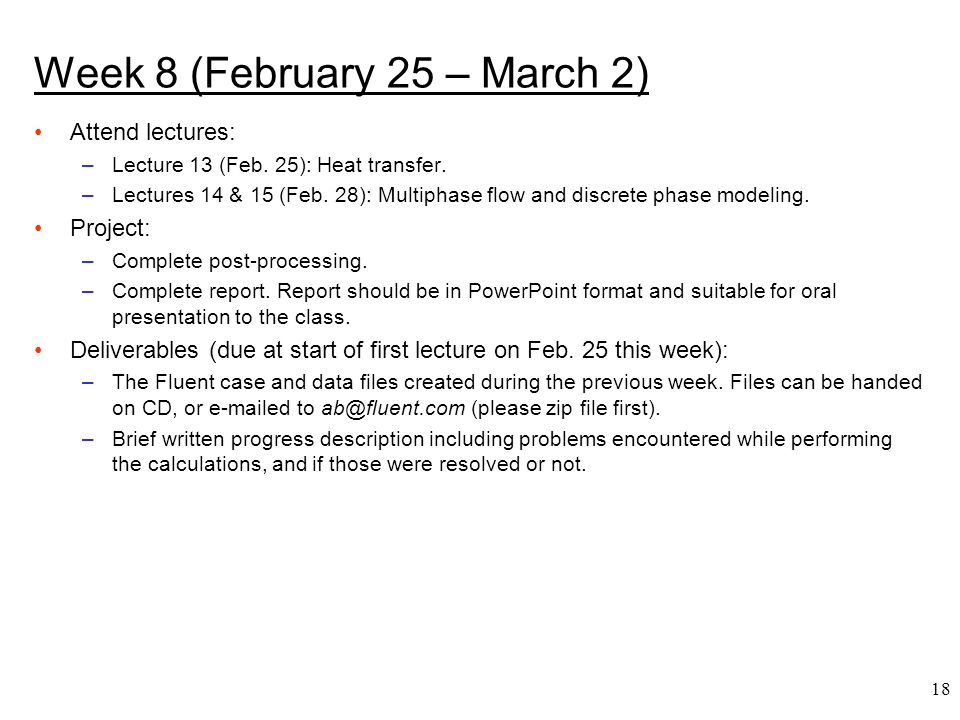 18 Week 8 (February 25 – March 2) Attend lectures: –Lecture 13 (Feb. 25): Heat transfer. –Lectures 14 & 15 (Feb. 28): Multiphase flow and discrete pha