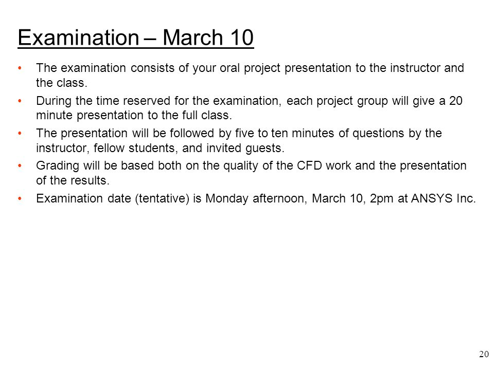 20 Examination – March 10 The examination consists of your oral project presentation to the instructor and the class. During the time reserved for the