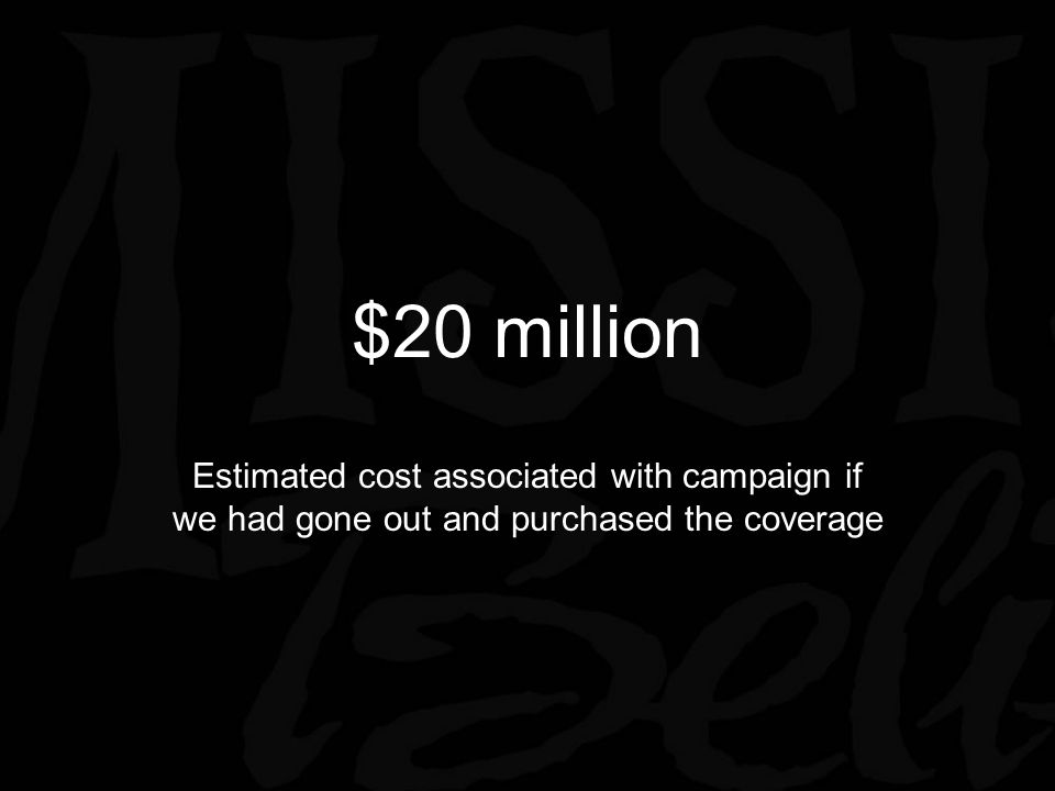 $20 million Estimated cost associated with campaign if we had gone out and purchased the coverage