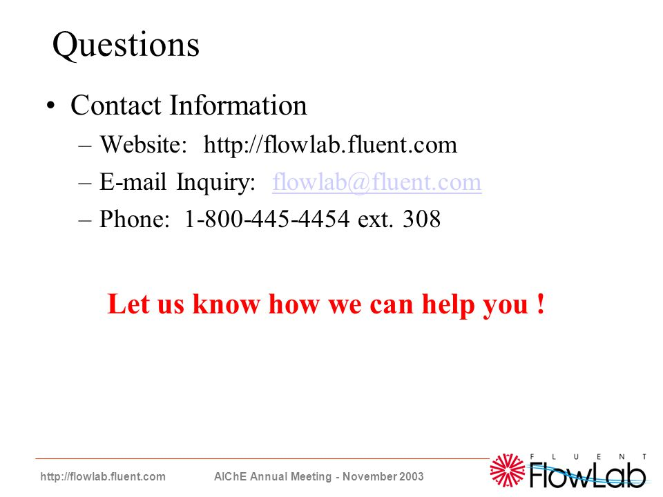 24 http://flowlab.fluent.com AIChE Annual Meeting - November 2003 Questions Contact Information –Website: http://flowlab.fluent.com –E-mail Inquiry: f