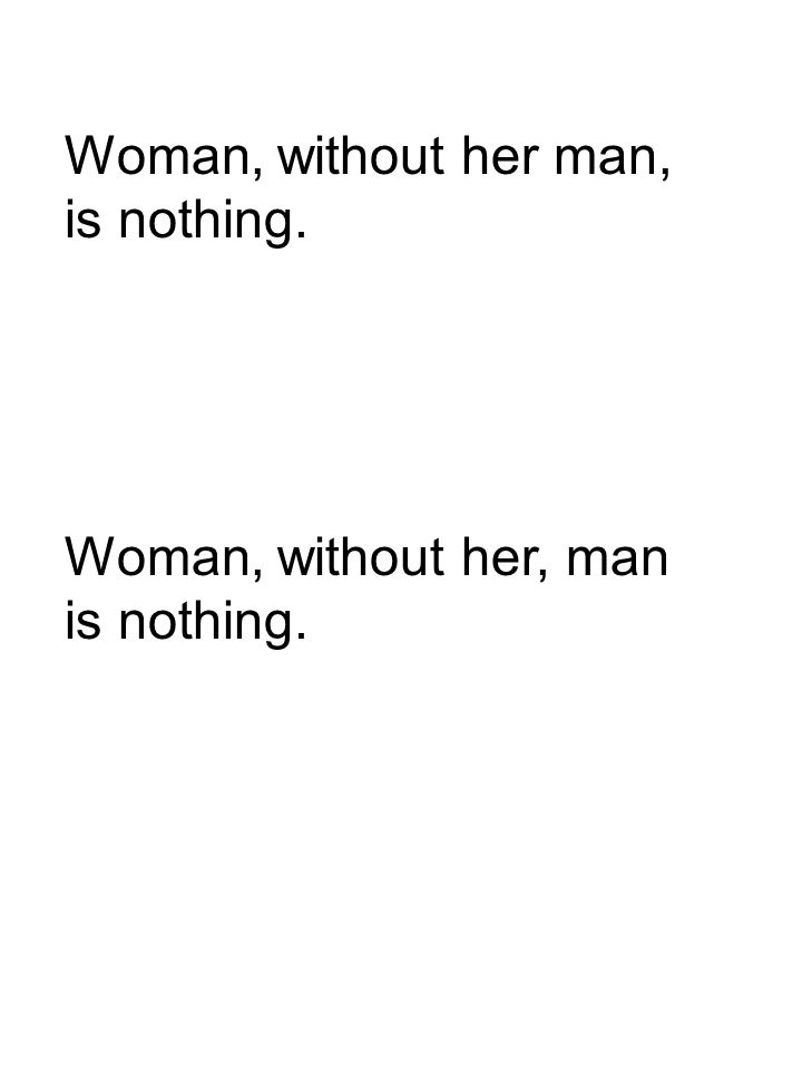 Woman, without her man, is nothing. Woman, without her, man is nothing.