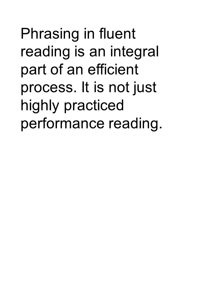 Phrasing in fluent reading is an integral part of an efficient process.