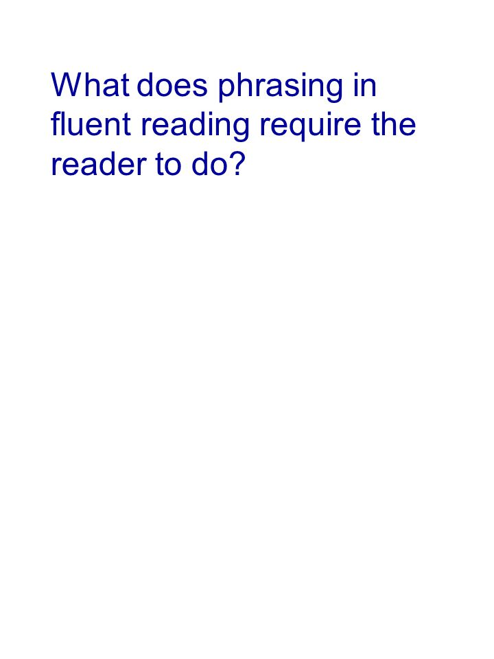 What does phrasing in fluent reading require the reader to do?