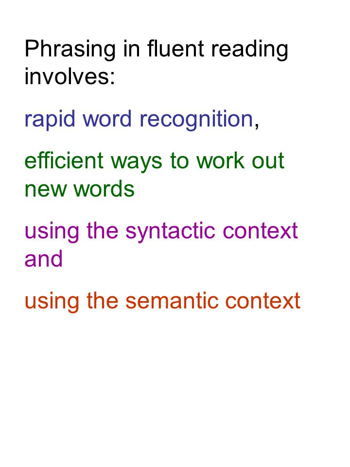 Phrasing in fluent reading involves: rapid word recognition, efficient ways to work out new words using the syntactic context and using the semantic c
