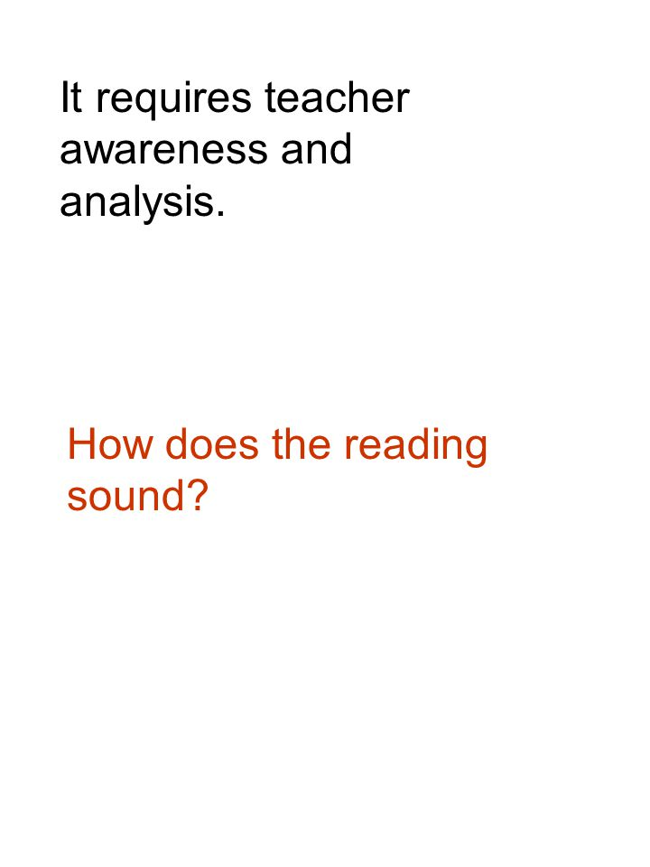 It requires teacher awareness and analysis. How does the reading sound