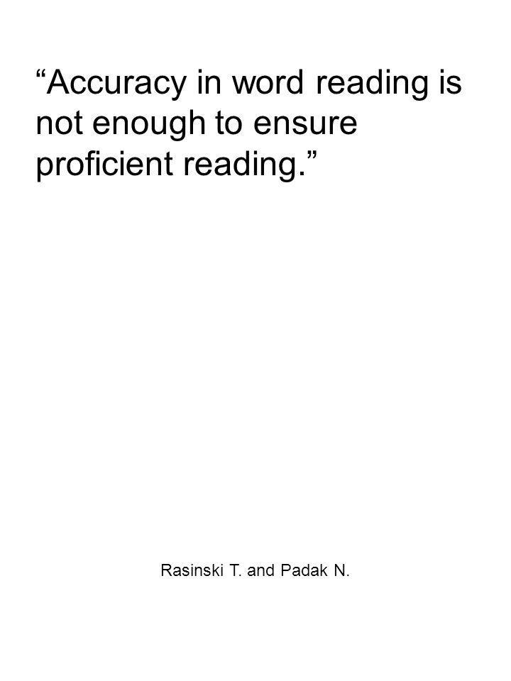 Accuracy in word reading is not enough to ensure proficient reading. Rasinski T. and Padak N.