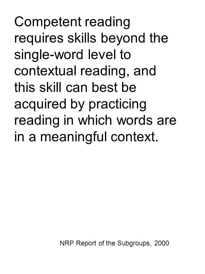 Competent reading requires skills beyond the single-word level to contextual reading, and this skill can best be acquired by practicing reading in whi
