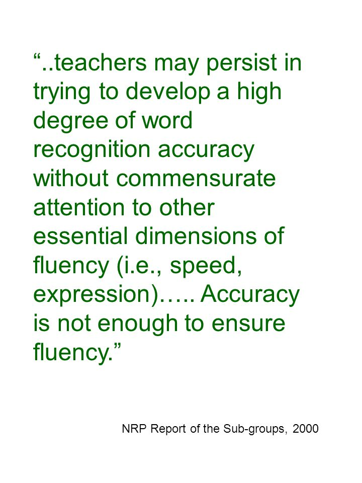 ..teachers may persist in trying to develop a high degree of word recognition accuracy without commensurate attention to other essential dimensions of fluency (i.e., speed, expression)…..