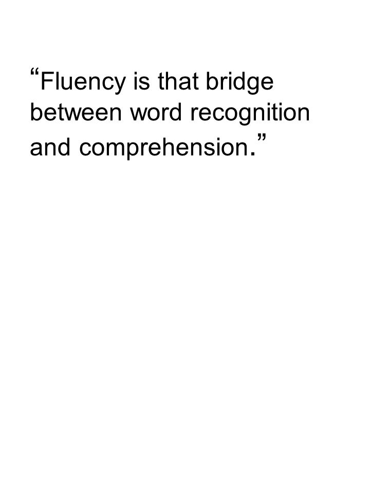 Fluency is that bridge between word recognition and comprehension.