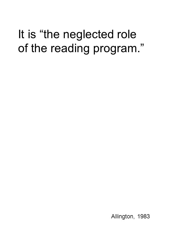 "It is ""the neglected role of the reading program."" Allington, 1983"