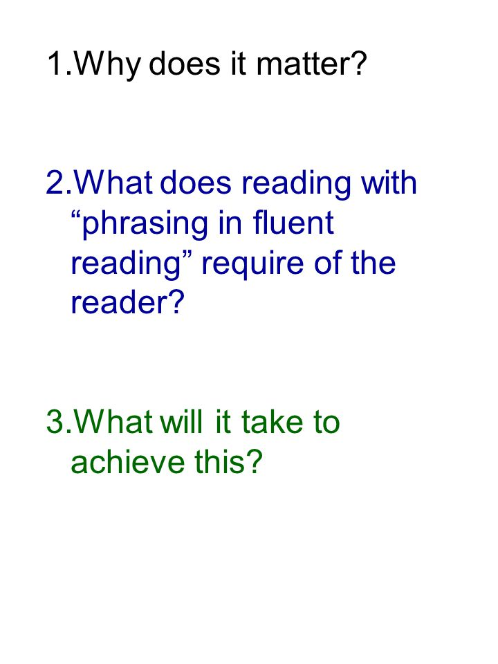 "1.Why does it matter? 2.What does reading with ""phrasing in fluent reading"" require of the reader? 3.What will it take to achieve this?"