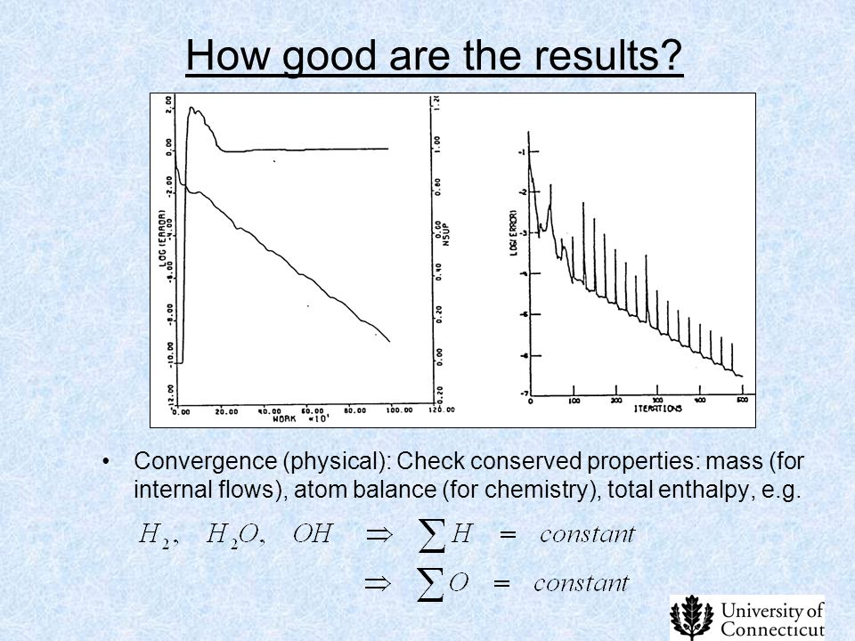 How good are the results? Convergence (physical): Check conserved properties: mass (for internal flows), atom balance (for chemistry), total enthalpy,