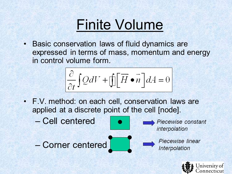 Finite Volume Basic conservation laws of fluid dynamics are expressed in terms of mass, momentum and energy in control volume form. F.V. method: on ea