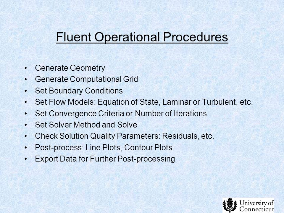 Fluent Operational Procedures Generate Geometry Generate Computational Grid Set Boundary Conditions Set Flow Models: Equation of State, Laminar or Tur