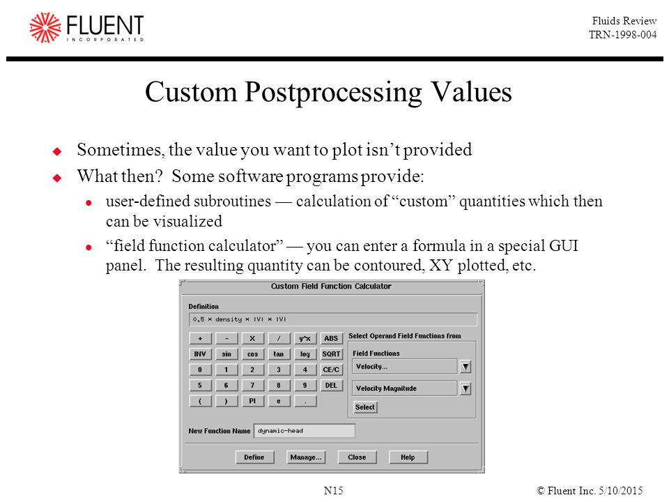 © Fluent Inc. 5/10/2015N15 Fluids Review TRN-1998-004 Custom Postprocessing Values  Sometimes, the value you want to plot isn't provided  What then?