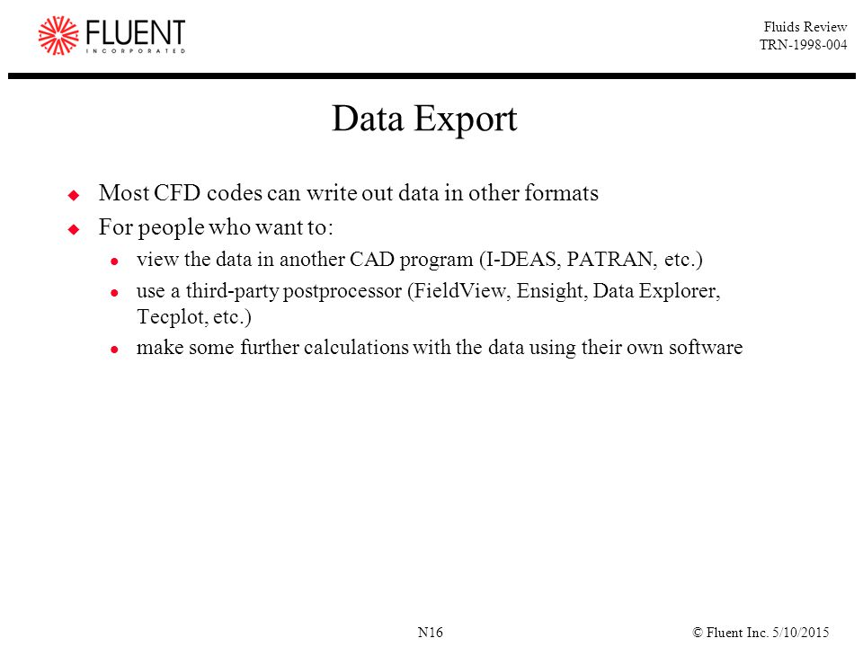 © Fluent Inc. 5/10/2015N16 Fluids Review TRN-1998-004 Data Export  Most CFD codes can write out data in other formats  For people who want to: view
