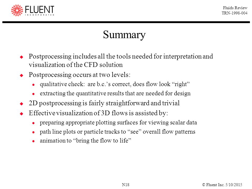 © Fluent Inc. 5/10/2015N18 Fluids Review TRN-1998-004 Summary  Postprocessing includes all the tools needed for interpretation and visualization of t
