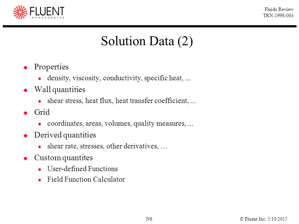 © Fluent Inc. 5/10/2015N6 Fluids Review TRN-1998-004 Solution Data (2)  Properties density, viscosity, conductivity, specific heat,...  Wall quantit