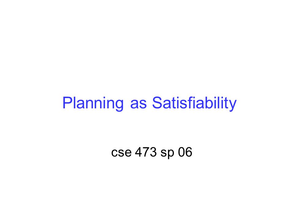 Planning as Satisfiability cse 473 sp 06