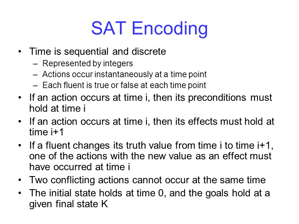 SAT Encoding If an action occurs at time i, then its preconditions must hold at time i If an action occurs at time i, then its effects must hold at time i+1